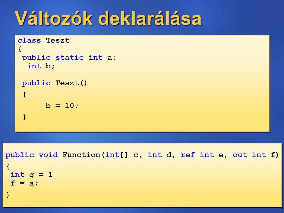 9 Változók deklarálása public void Function(int[] c, int d, ref int e, out int f) { int g = 1 f = a; } public void Function(int[] c, int d, ref int e, out int f) { int g = 1 f = a; } class Teszt { public static int a; int b; public Teszt() { b = 10; } class Teszt { public static int a; int b; public Teszt() { b = 10; }