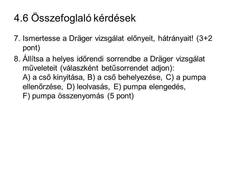 4.6 Összefoglaló kérdések 7.Ismertesse a Dräger vizsgálat előnyeit, hátrányait! (3+2 pont) 8.Állítsa a helyes időrendi sorrendbe a Dräger vizsgálat mű