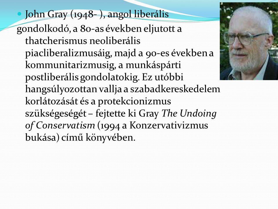 John Gray (1948- ), angol liberális gondolkodó, a 80-as években eljutott a thatcherismus neoliberális piacliberalizmusáig, majd a 90-es években a komm