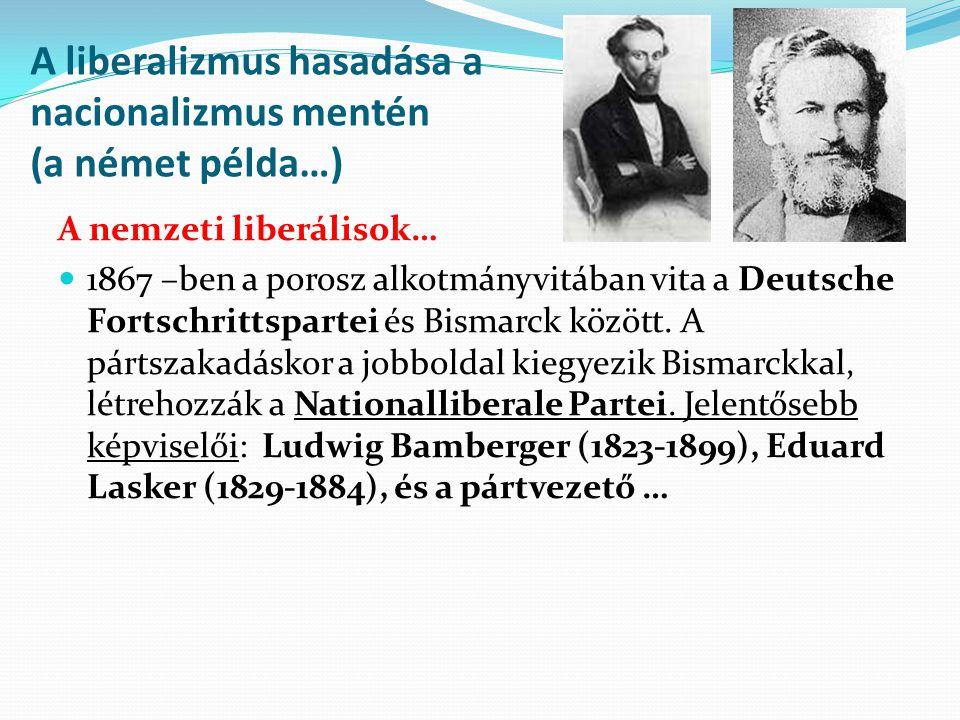 A liberalizmus hasadása a nacionalizmus mentén (a német példa…) A nemzeti liberálisok… 1867 –ben a porosz alkotmányvitában vita a Deutsche Fortschritt