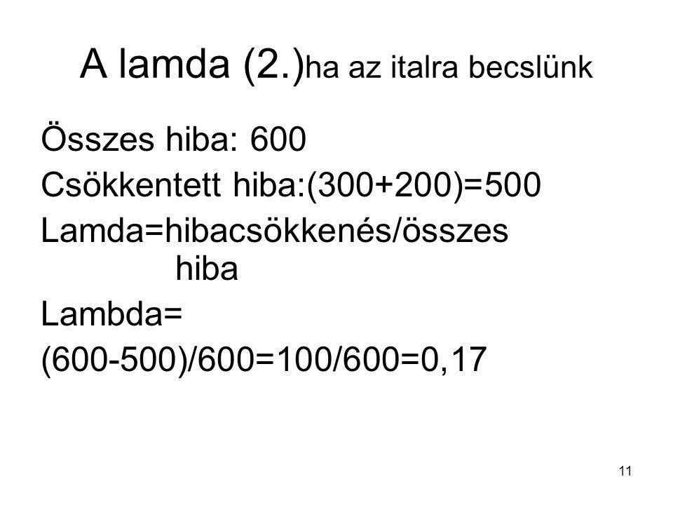 11 A lamda (2.) ha az italra becslünk Összes hiba: 600 Csökkentett hiba:(300+200)=500 Lamda=hibacsökkenés/összes hiba Lambda= (600-500)/600=100/600=0,