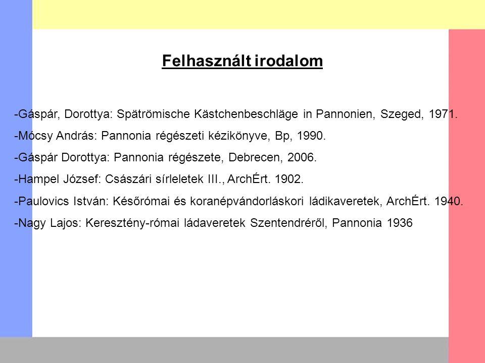 Felhasznált irodalom -Gáspár, Dorottya: Spätrömische Kästchenbeschläge in Pannonien, Szeged, 1971. -Mócsy András: Pannonia régészeti kézikönyve, Bp, 1