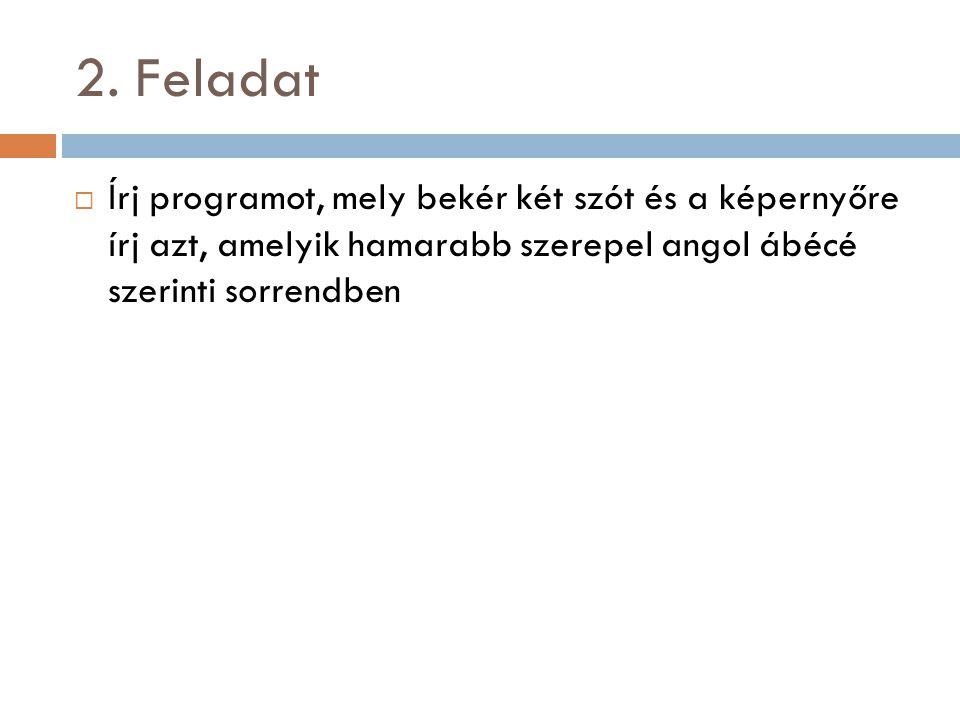 2. Feladat  Írj programot, mely bekér két szót és a képernyőre írj azt, amelyik hamarabb szerepel angol ábécé szerinti sorrendben