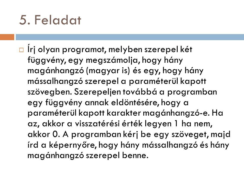 5. Feladat  Írj olyan programot, melyben szerepel két függvény, egy megszámolja, hogy hány magánhangzó (magyar is) és egy, hogy hány mássalhangzó sze