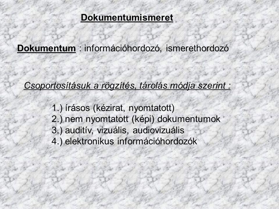 Dokumentumismeret Csoportosításuk a rögzítés, tárolás módja szerint : 1.) írásos (kézirat, nyomtatott) 2.) nem nyomtatott (képi) dokumentumok 3.) audi