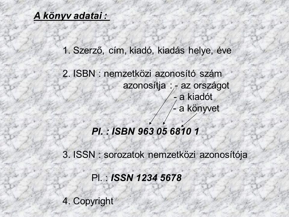 A könyv adatai : 1. Szerző, cím, kiadó, kiadás helye, éve 2. ISBN : nemzetközi azonosító szám azonosítja : - az országot - a kiadót - a könyvet Pl. :