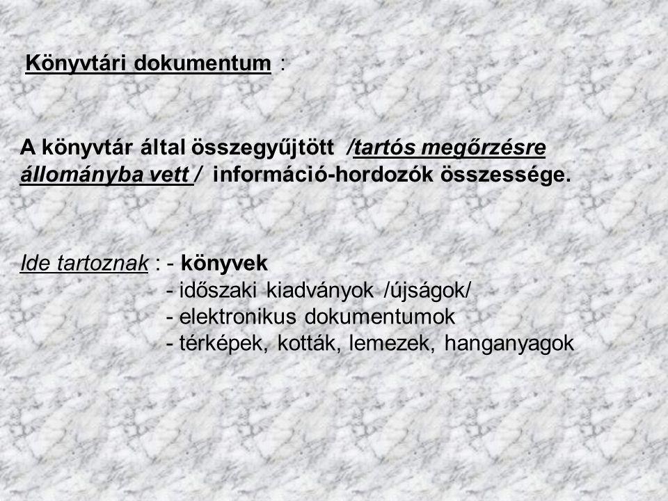Könyvtári dokumentum : Ide tartoznak : - könyvek - időszaki kiadványok /újságok/ - elektronikus dokumentumok - térképek, kották, lemezek, hanganyagok