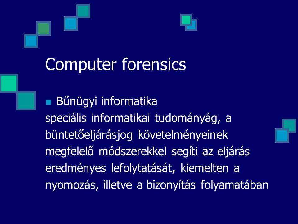 Computer forensics Bűnügyi informatika speciális informatikai tudományág, a büntetőeljárásjog követelményeinek megfelelő módszerekkel segíti az eljárá