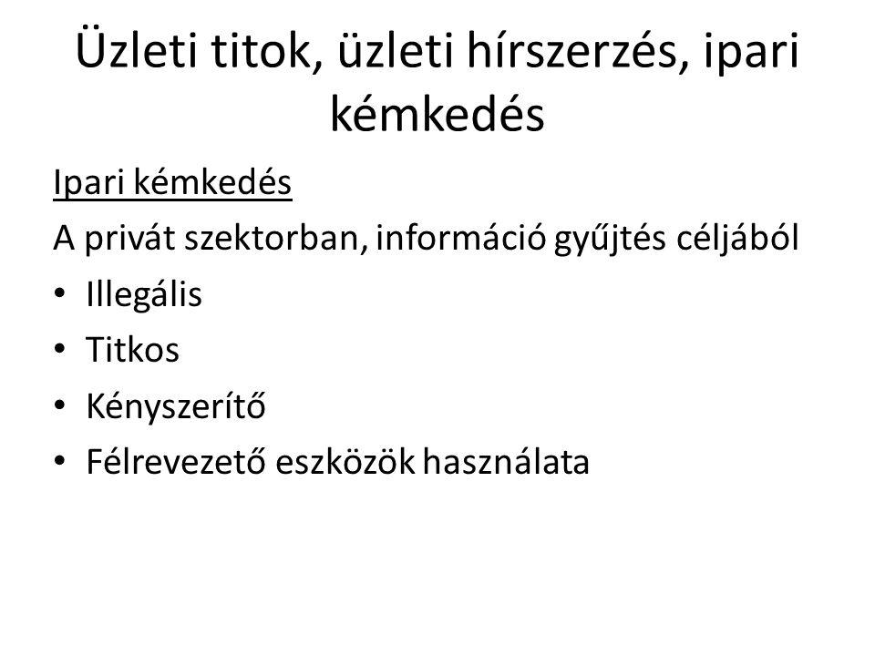Ipari kémkedés A privát szektorban, információ gyűjtés céljából Illegális Titkos Kényszerítő Félrevezető eszközök használata Üzleti titok, üzleti hírs