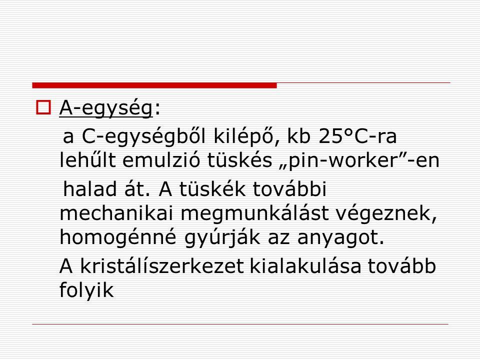 """ A-egység: a C-egységből kilépő, kb 25°C-ra lehűlt emulzió tüskés """"pin-worker -en halad át."""