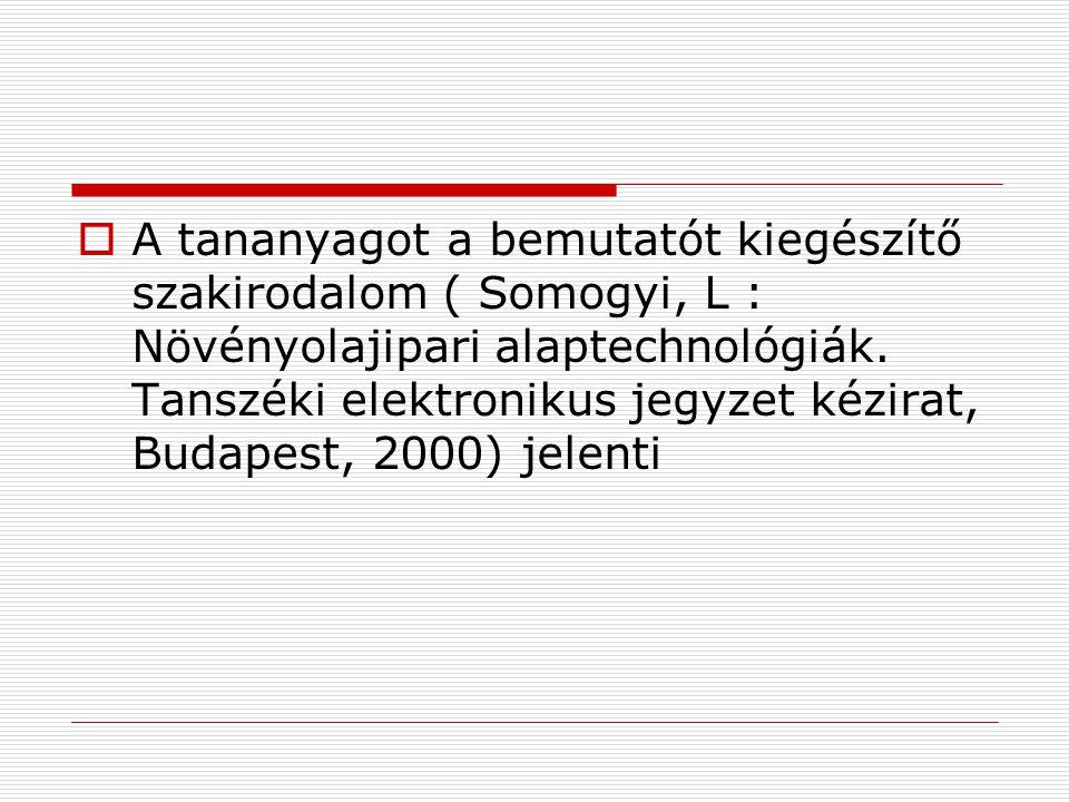  A tananyagot a bemutatót kiegészítő szakirodalom ( Somogyi, L : Növényolajipari alaptechnológiák. Tanszéki elektronikus jegyzet kézirat, Budapest, 2