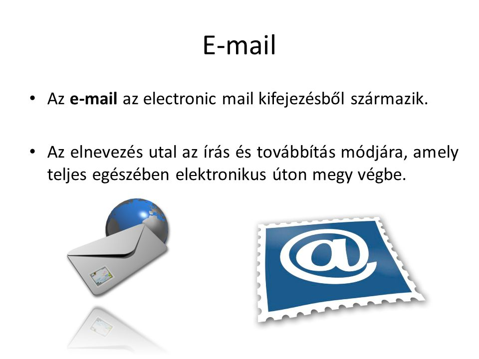 E-mail Az e-mail az electronic mail kifejezésből származik. Az elnevezés utal az írás és továbbítás módjára, amely teljes egészében elektronikus úton