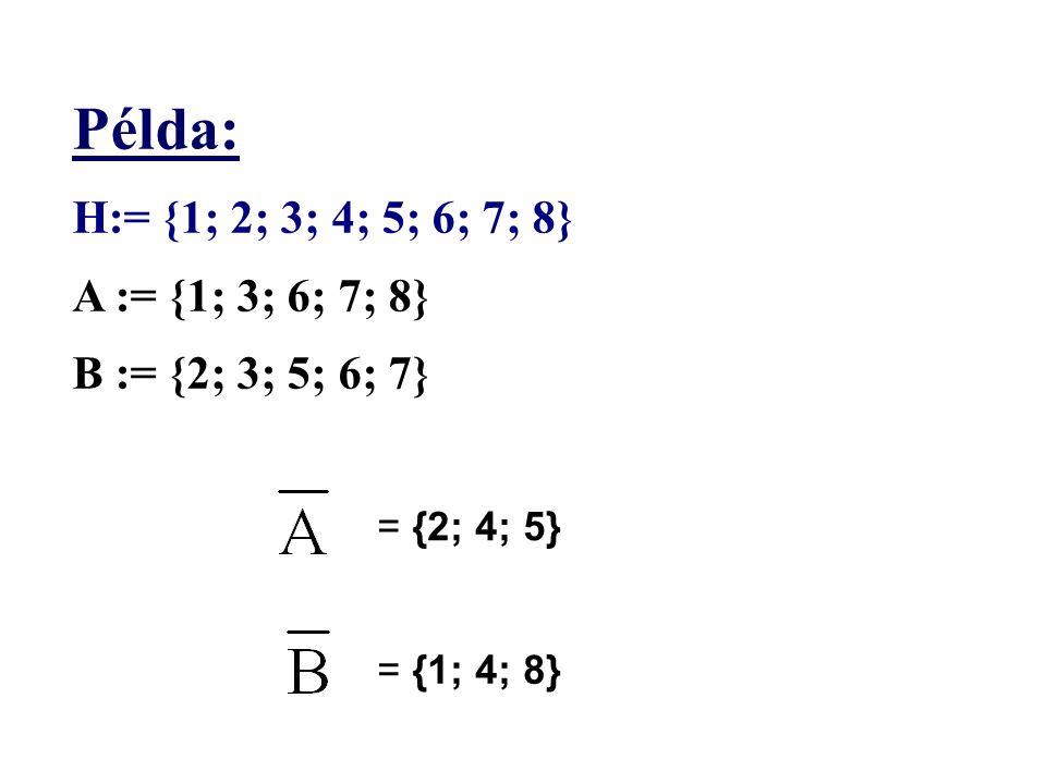 Példa: H:= {1; 2; 3; 4; 5; 6; 7; 8} A := {1; 3; 6; 7; 8} B := {2; 3; 5; 6; 7} = {2; 4; 5} = {1; 4; 8}