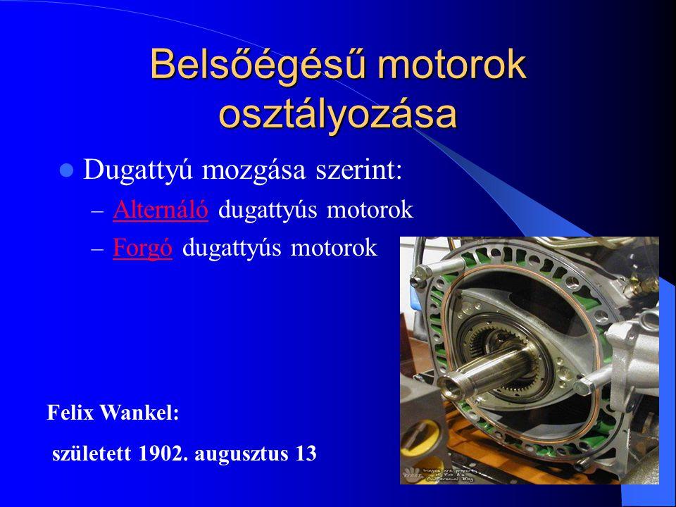 Belsőégésű motorok osztályozása Dugattyú mozgása szerint: – Alternáló dugattyús motorok Alternáló – Forgó dugattyús motorok Forgó Felix Wankel: szület