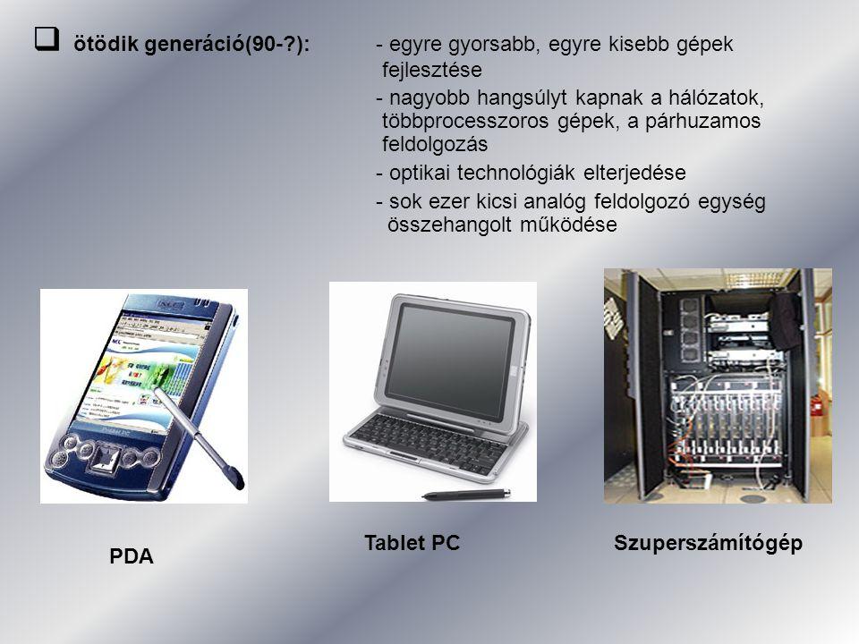  ötödik generáció(90-?): - egyre gyorsabb, egyre kisebb gépek fejlesztése - nagyobb hangsúlyt kapnak a hálózatok, többprocesszoros gépek, a párhuzamos feldolgozás - optikai technológiák elterjedése - sok ezer kicsi analóg feldolgozó egység összehangolt működése PDA Tablet PCSzuperszámítógép