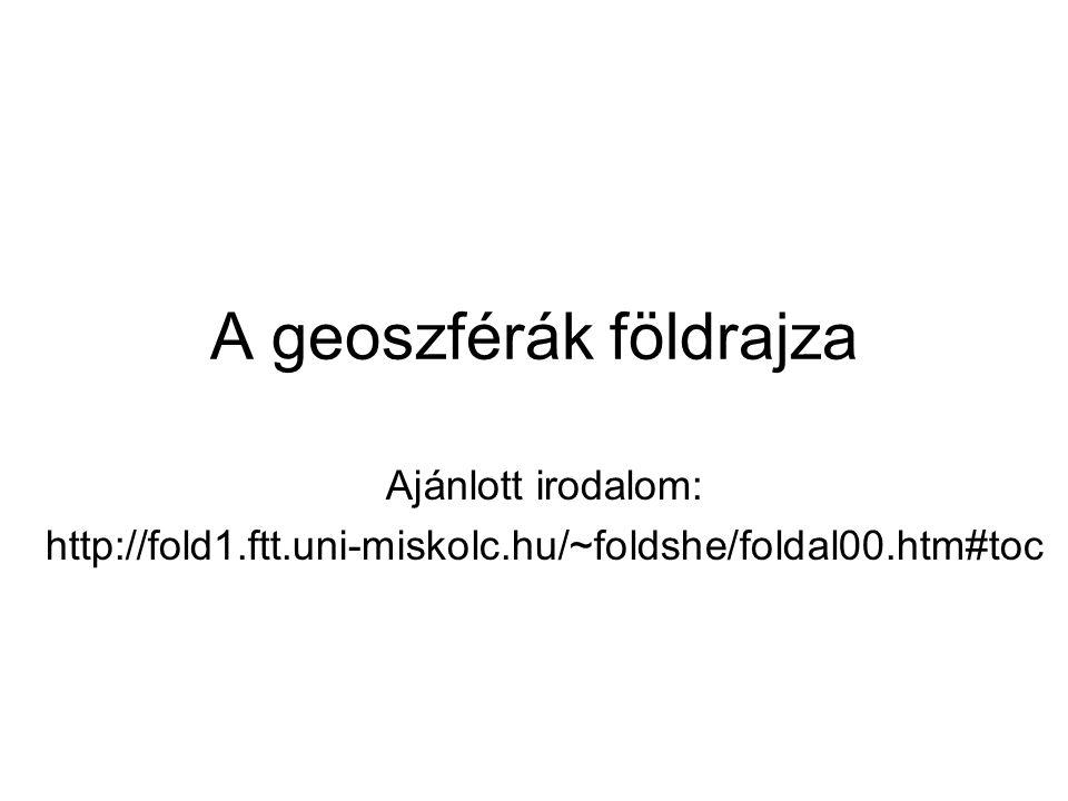 A geoszférák földrajza Ajánlott irodalom: http://fold1.ftt.uni-miskolc.hu/~foldshe/foldal00.htm#toc