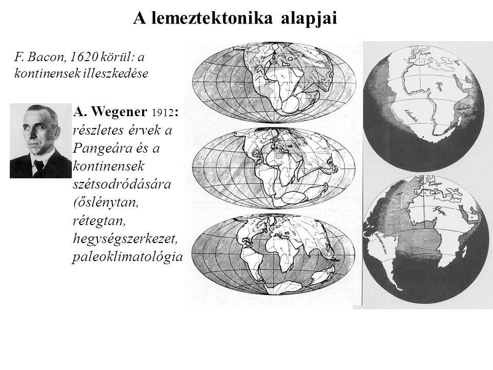 A lemeztektonika alapjai F. Bacon, 1620 körül: a kontinensek illeszkedése A. Wegener 1912 : részletes érvek a Pangeára és a kontinensek szétsodródásár