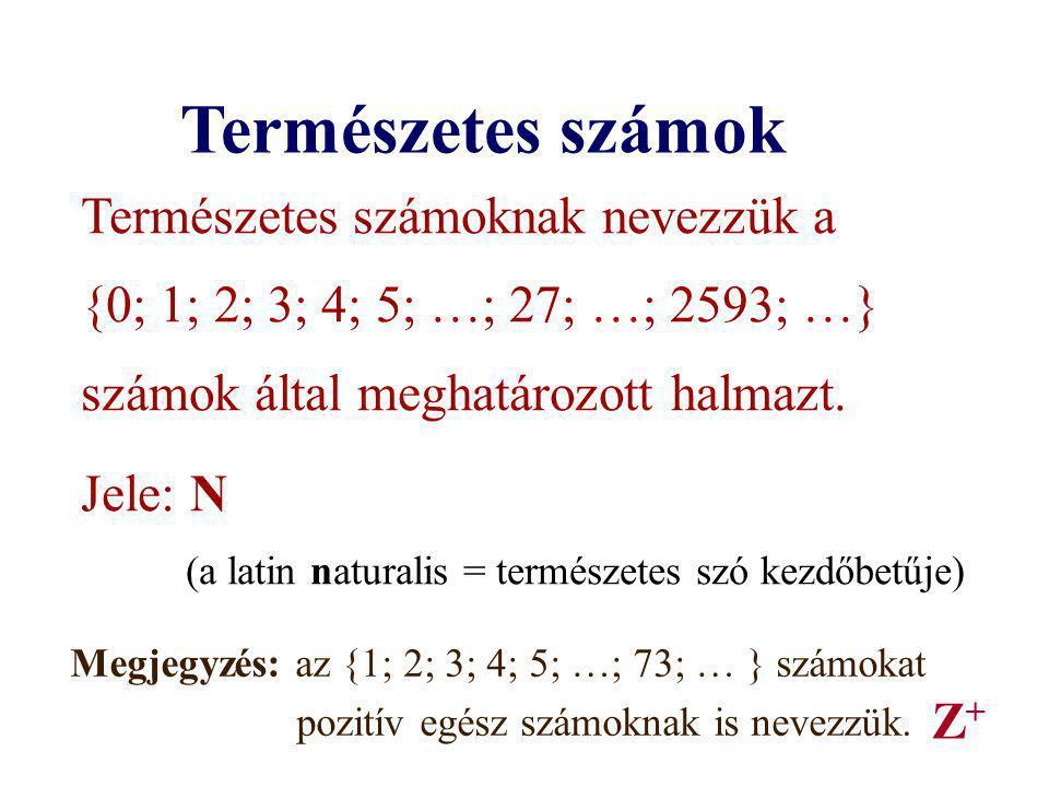 Természetes számok Természetes számoknak nevezzük a {0; 1; 2; 3; 4; 5; …; 27; …; 2593; …} számok által meghatározott halmazt. Jele: N (a latin natural