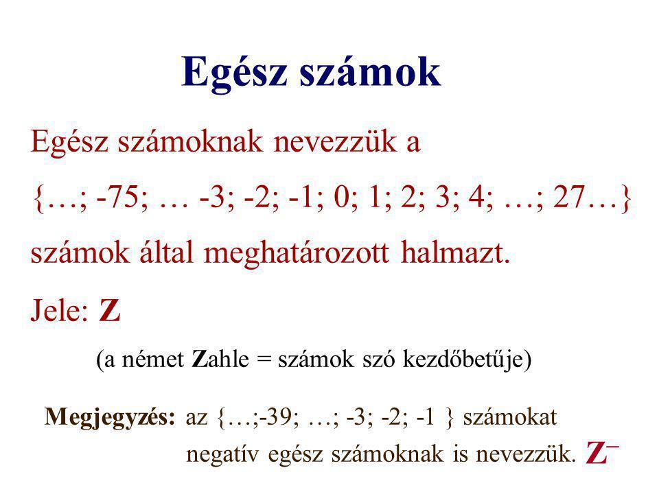 Egész számok Egész számoknak nevezzük a {…; -75; … -3; -2; -1; 0; 1; 2; 3; 4; …; 27…} számok által meghatározott halmazt. Jele: Z (a német Zahle = szá