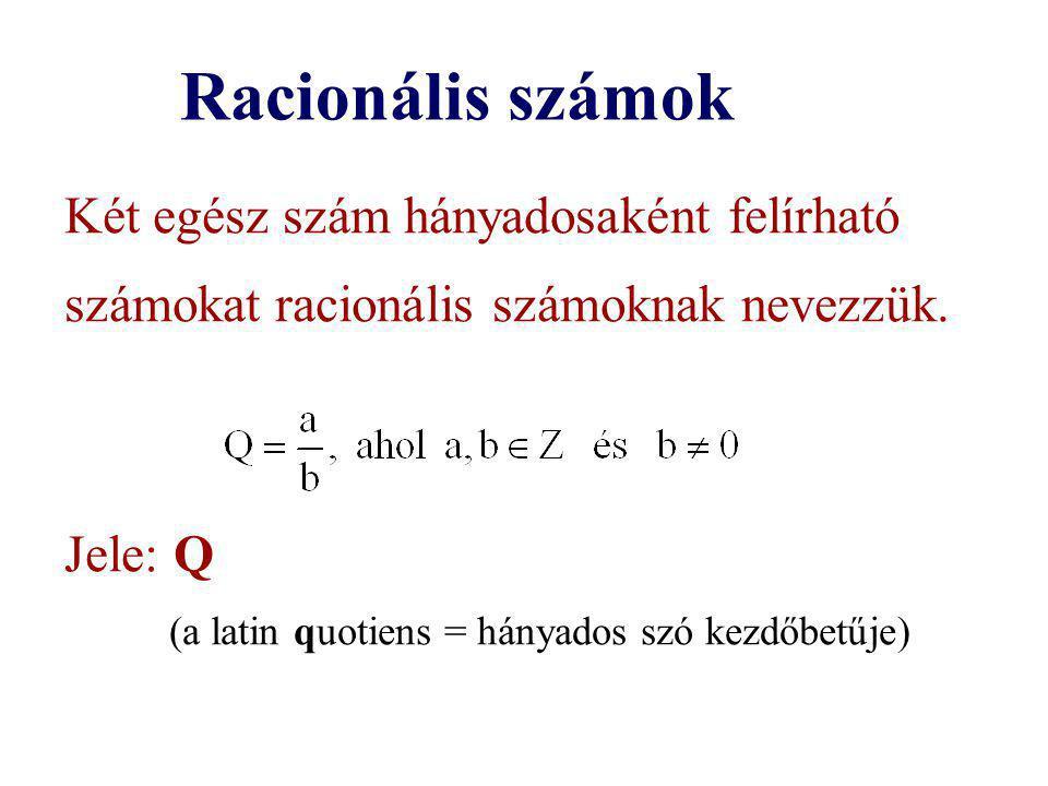 Racionális számok Két egész szám hányadosaként felírható számokat racionális számoknak nevezzük. Jele: Q (a latin quotiens = hányados szó kezdőbetűje)