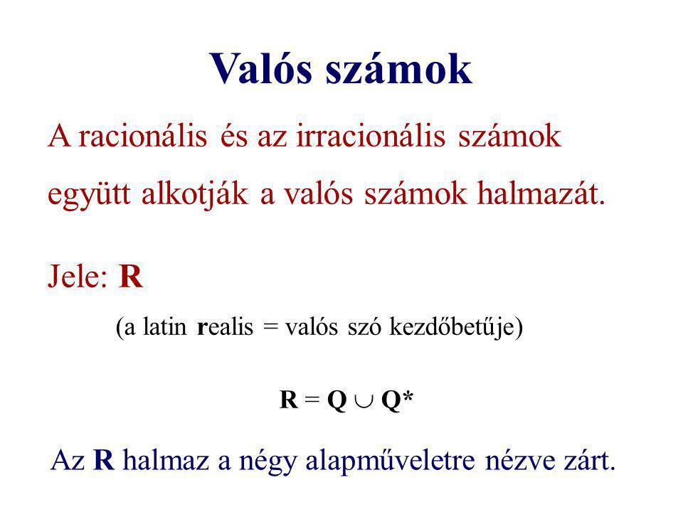 Valós számok A racionális és az irracionális számok együtt alkotják a valós számok halmazát. Jele: R (a latin realis = valós szó kezdőbetűje) R = Q 