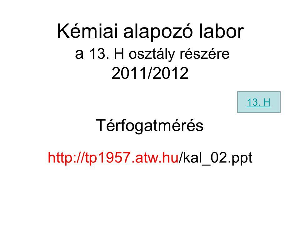 Kémiai alapozó labor a 13. H osztály részére 2011/2012 Térfogatmérés http://tp1957.atw.hu/kal_02.ppt 13. H