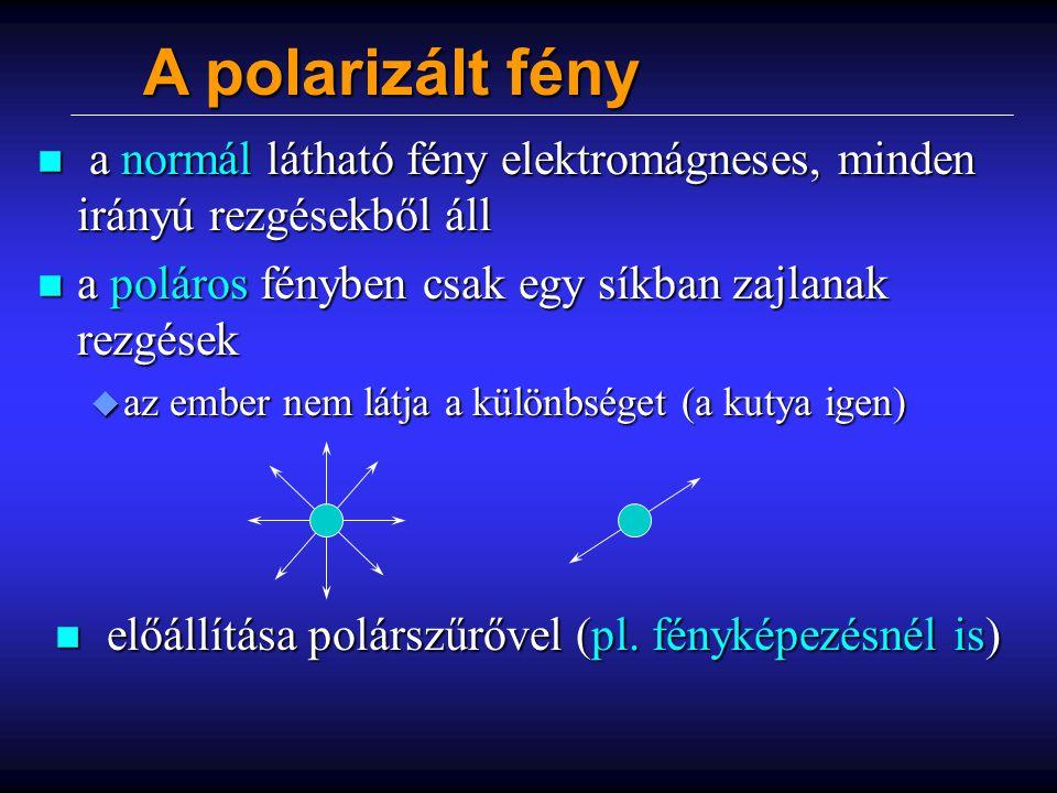 A polarizált fény n a normál látható fény elektromágneses, minden irányú rezgésekből áll n a poláros fényben csak egy síkban zajlanak rezgések u az em