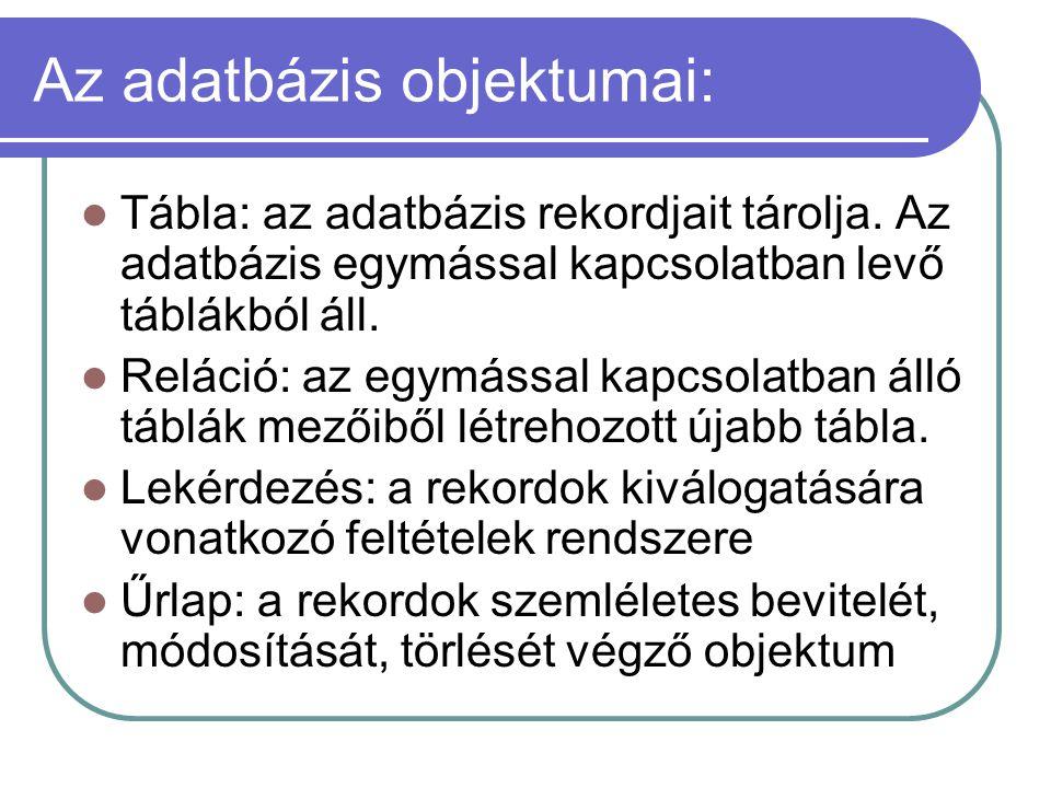 Az adatbázis objektumai: Tábla: az adatbázis rekordjait tárolja. Az adatbázis egymással kapcsolatban levő táblákból áll. Reláció: az egymással kapcsol