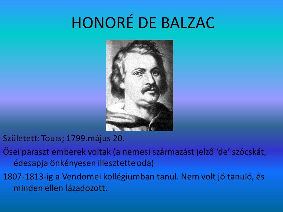 HONORÉ DE BALZAC Született: Tours; 1799.május 20. Ősei paraszt emberek voltak (a nemesi származást jelző 'de' szócskát, édesapja önkényesen illesztett