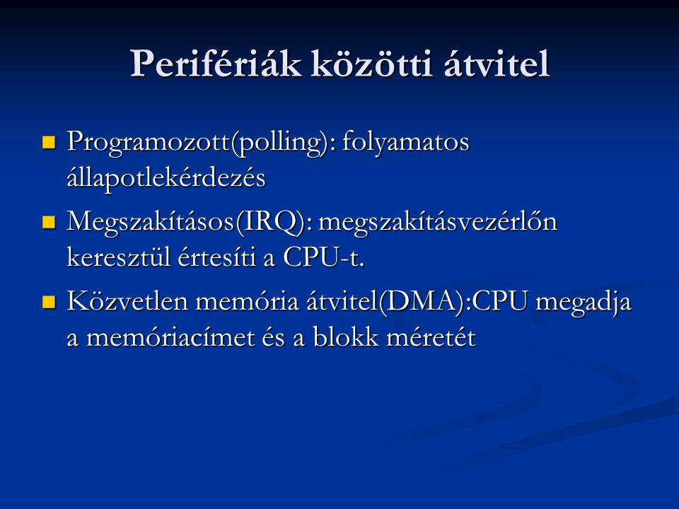 Perifériák közötti átvitel Programozott(polling): folyamatos állapotlekérdezés Programozott(polling): folyamatos állapotlekérdezés Megszakításos(IRQ):