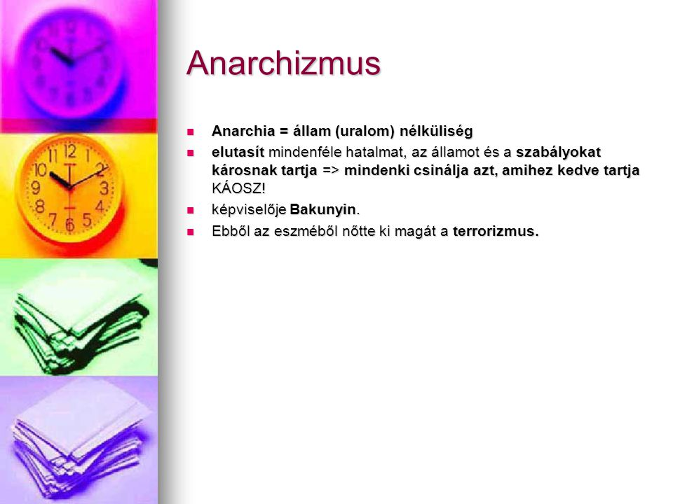 Anarchizmus Anarchia = állam (uralom) nélküliség Anarchia = állam (uralom) nélküliség elutasít mindenféle hatalmat, az államot és a szabályokat károsnak tartja => mindenki csinálja azt, amihez kedve tartja KÁOSZ.