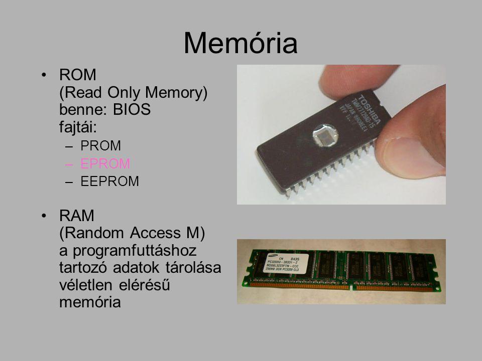 Memória ROM (Read Only Memory) benne: BIOS fajtái: –PROM –EPROM –EEPROM RAM (Random Access M) a programfuttáshoz tartozó adatok tárolása véletlen elér