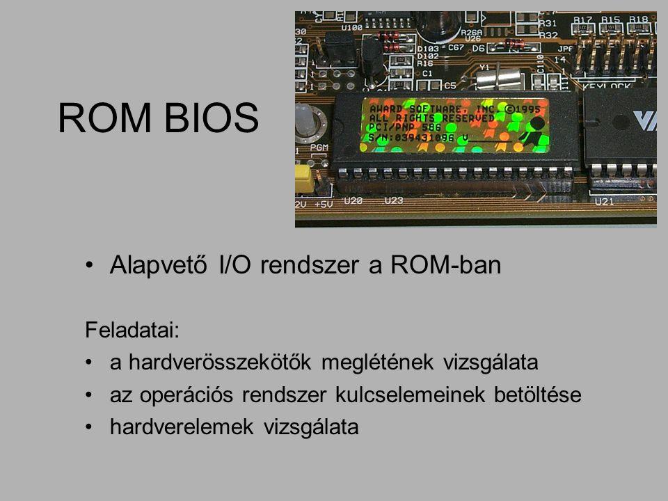 ROM BIOS Alapvető I/O rendszer a ROM-ban Feladatai: a hardverösszekötők meglétének vizsgálata az operációs rendszer kulcselemeinek betöltése hardverel
