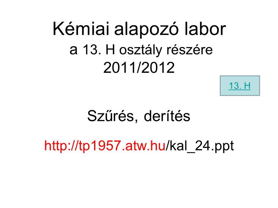 Kémiai alapozó labor a 13. H osztály részére 2011/2012 Szűrés, derítés http://tp1957.atw.hu/kal_24.ppt 13. H