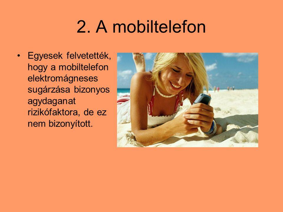 2. A mobiltelefon Egyesek felvetették, hogy a mobiltelefon elektromágneses sugárzása bizonyos agydaganat rizikófaktora, de ez nem bizonyított.