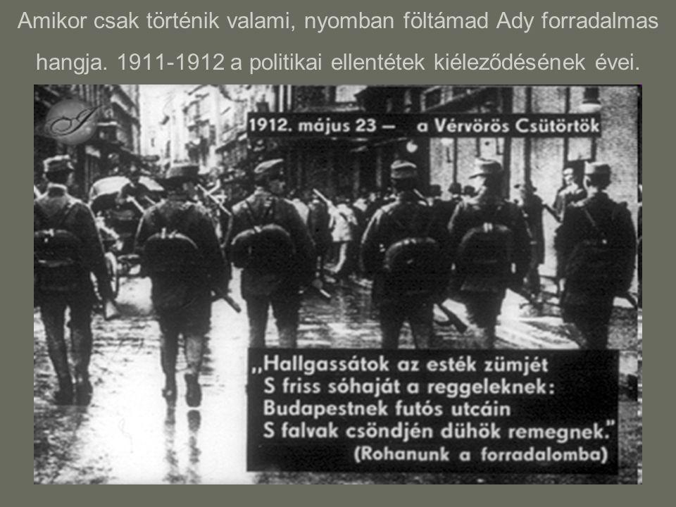 Amikor csak történik valami, nyomban föltámad Ady forradalmas hangja. 1911-1912 a politikai ellentétek kiéleződésének évei.