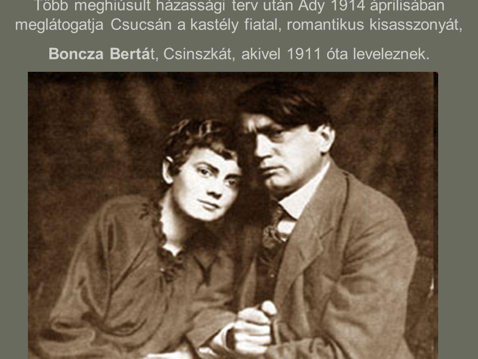Több meghiúsult házassági terv után Ady 1914 áprilisában meglátogatja Csucsán a kastély fiatal, romantikus kisasszonyát, Boncza Bertát, Csinszkát, aki