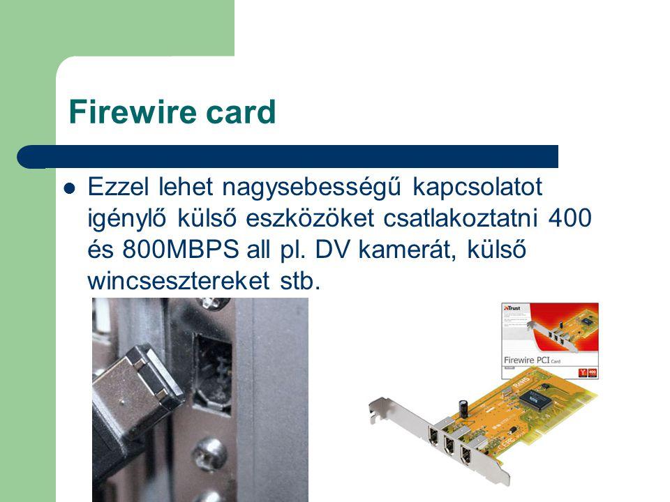 Firewire card Ezzel lehet nagysebességű kapcsolatot igénylő külső eszközöket csatlakoztatni 400 és 800MBPS all pl. DV kamerát, külső wincsesztereket s