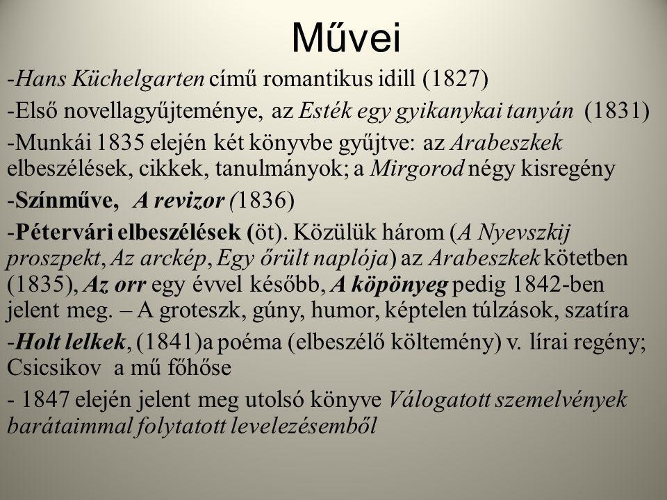 Művei -Hans Küchelgarten című romantikus idill (1827) -Első novellagyűjteménye, az Esték egy gyikanykai tanyán (1831) -Munkái 1835 elején két könyvbe gyűjtve: az Arabeszkek elbeszélések, cikkek, tanulmányok; a Mirgorod négy kisregény -Színműve, A revizor (1836) -Pétervári elbeszélések (öt).
