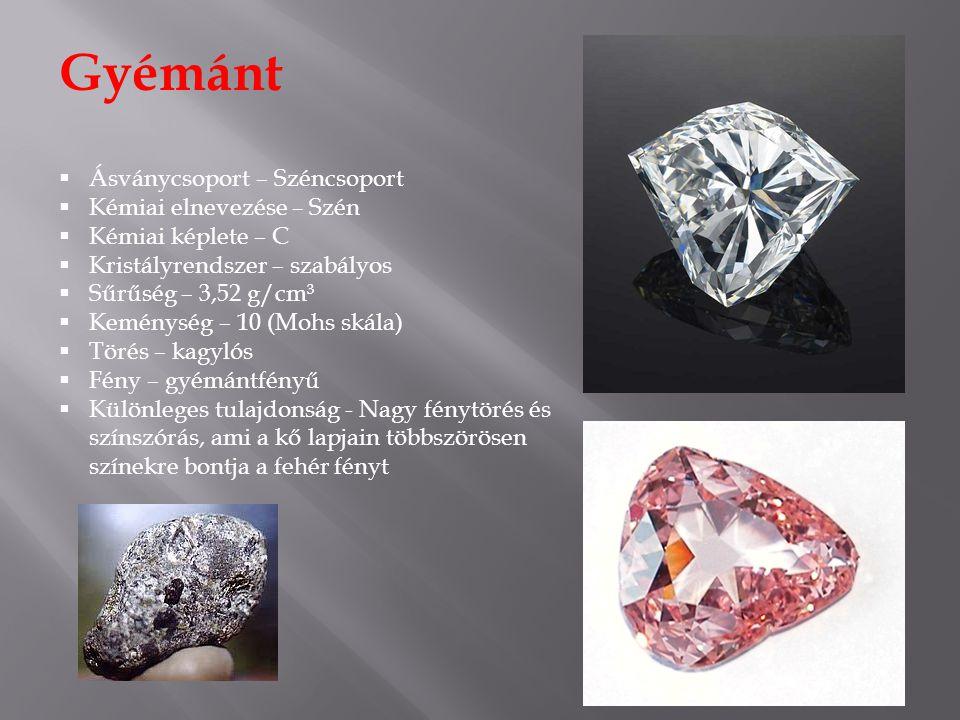 Gyémánt  Ásványcsoport – Széncsoport  Kémiai elnevezése – Szén  Kémiai képlete – C  Kristályrendszer – szabályos  Sűrűség – 3,52 g/cm³  Keménység – 10 (Mohs skála)  Törés – kagylós  Fény – gyémántfényű  Különleges tulajdonság - Nagy fénytörés és színszórás, ami a kő lapjain többszörösen színekre bontja a fehér fényt