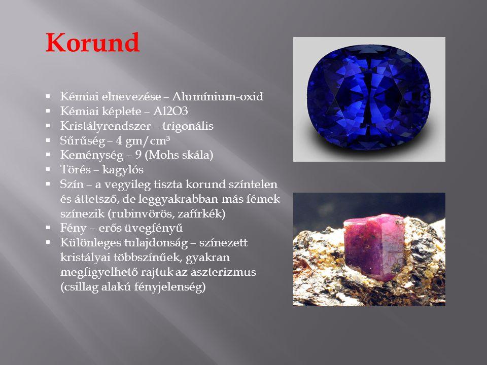 Korund  Kémiai elnevezése – Alumínium-oxid  Kémiai képlete – Al2O3  Kristályrendszer – trigonális  Sűrűség – 4 gm/cm³  Keménység – 9 (Mohs skála)  Törés – kagylós  Szín – a vegyileg tiszta korund színtelen és áttetsző, de leggyakrabban más fémek színezik (rubinvörös, zafírkék)  Fény – erős üvegfényű  Különleges tulajdonság – színezett kristályai többszínűek, gyakran megfigyelhető rajtuk az aszterizmus (csillag alakú fényjelenség)