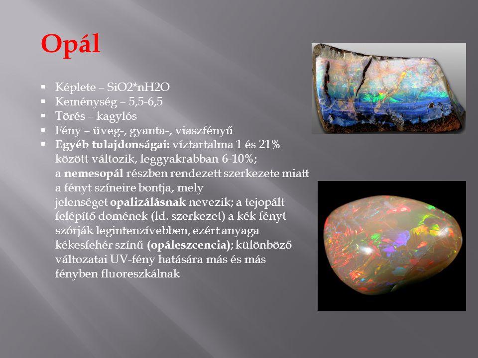 Opál  Képlete – SiO2*nH2O  Keménység – 5,5-6,5  Törés – kagylós  Fény – üveg-, gyanta-, viaszfényű  Egyéb tulajdonságai: víztartalma 1 és 21% között változik, leggyakrabban 6-10%; a nemesopál részben rendezett szerkezete miatt a fényt színeire bontja, mely jelenséget opalizálásnak nevezik; a tejopált felépítő domének (ld.
