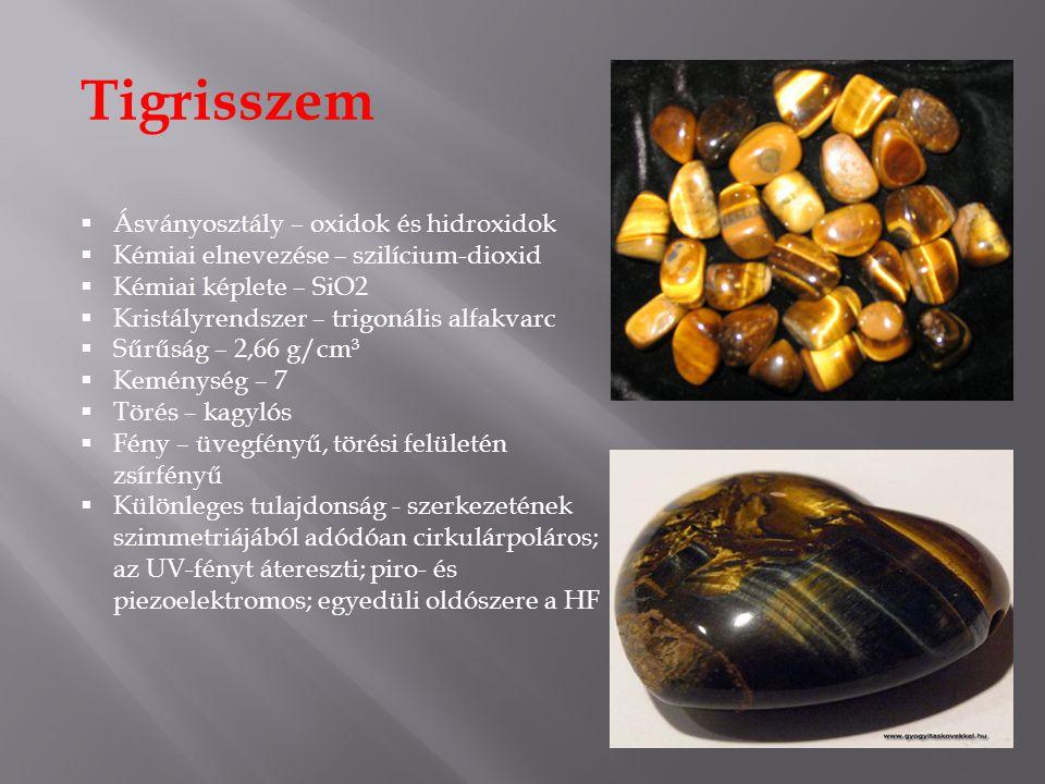 Tigrisszem  Ásványosztály – oxidok és hidroxidok  Kémiai elnevezése – szilícium-dioxid  Kémiai képlete – SiO2  Kristályrendszer – trigonális alfakvarc  Sűrűság – 2,66 g/cm³  Keménység – 7  Törés – kagylós  Fény – üvegfényű, törési felületén zsírfényű  Különleges tulajdonság - szerkezetének szimmetriájából adódóan cirkulárpoláros; az UV-fényt átereszti; piro- és piezoelektromos; egyedüli oldószere a HF