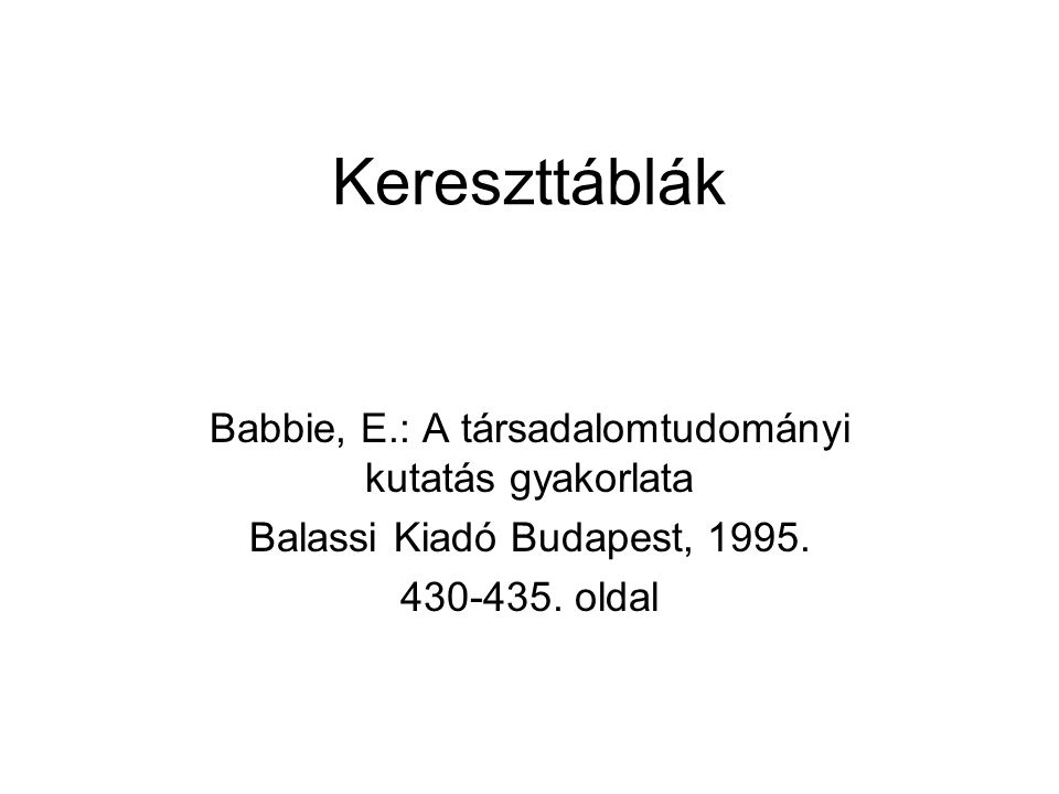 Kereszttáblák Babbie, E.: A társadalomtudományi kutatás gyakorlata Balassi Kiadó Budapest, 1995. 430-435. oldal