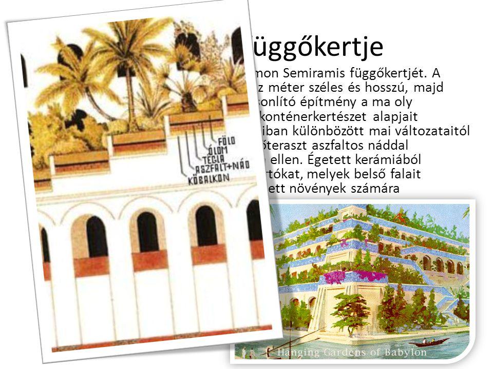 Semiramis függőkertje Az ókor hét csodája között tartják számon Semiramis függőkertjét. A sivatagban felépített, közel négyszáz méter széles és hosszú