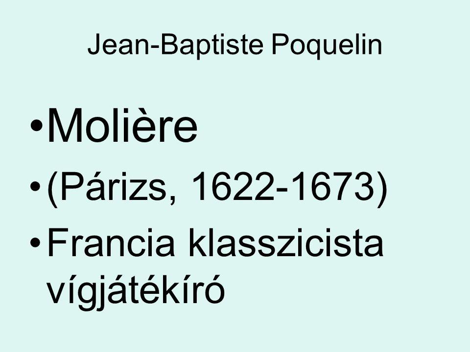 Jean-Baptiste Poquelin Molière (Párizs, 1622-1673) Francia klasszicista vígjátékíró