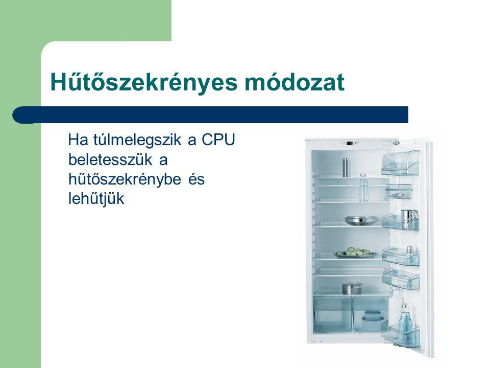 Hűtőszekrényes módozat Ha túlmelegszik a CPU beletesszük a hűtőszekrénybe és lehűtjük
