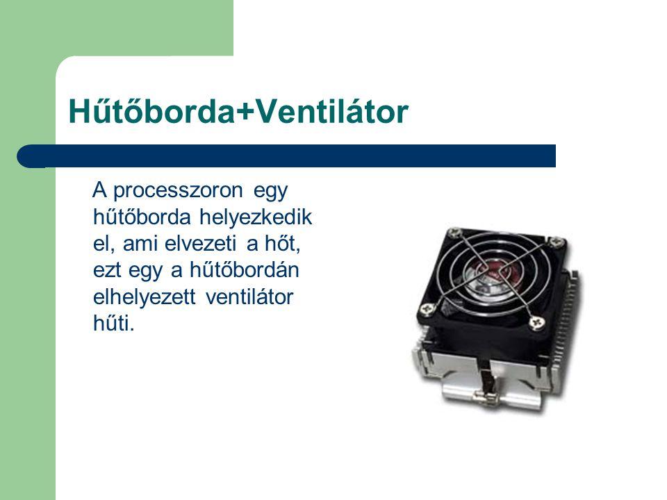 Hűtőborda+Ventilátor A processzoron egy hűtőborda helyezkedik el, ami elvezeti a hőt, ezt egy a hűtőbordán elhelyezett ventilátor hűti.