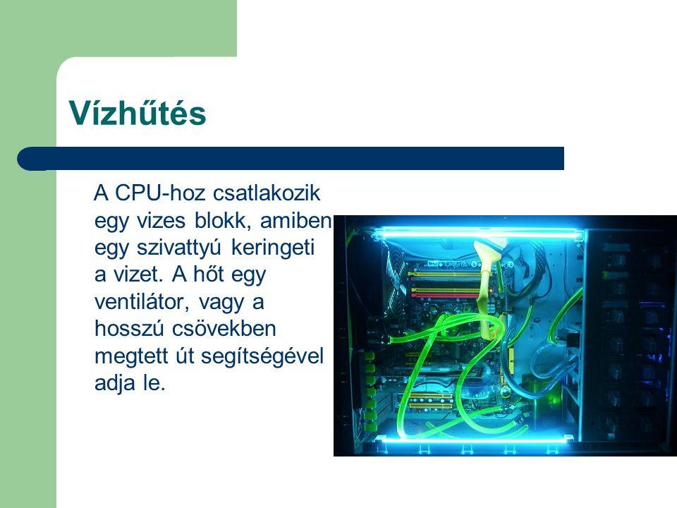 Vízhűtés A CPU-hoz csatlakozik egy vizes blokk, amiben egy szivattyú keringeti a vizet. A hőt egy ventilátor, vagy a hosszú csövekben megtett út segít