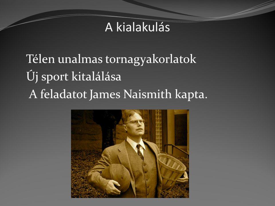 A kialakulás Télen unalmas tornagyakorlatok Új sport kitalálása A feladatot James Naismith kapta.